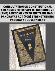 Consultation on Constitutional Amendments to Part IX, Schedule VII [and] Amendments to the Tamil Nadu Panchayat Act [for] Strengthening Panchayat Government